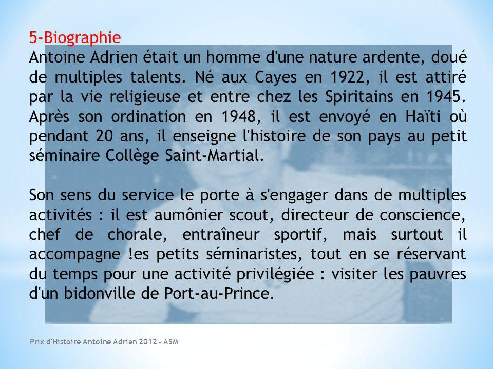 Prix d'Histoire Antoine Adrien 2012 - ASM 5-Biographie Antoine Adrien était un homme d'une nature ardente, doué de multiples talents. Né aux Cayes en