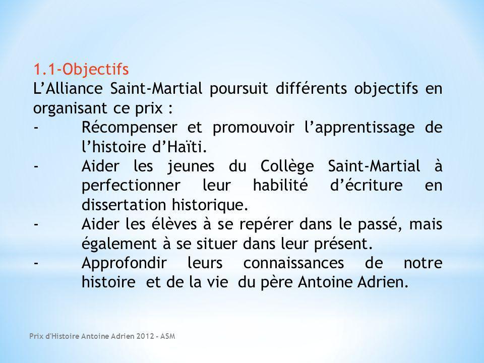 Prix d Histoire Antoine Adrien 2012 - ASM 1.1-Objectifs LAlliance Saint-Martial poursuit différents objectifs en organisant ce prix : -Récompenser et promouvoir lapprentissage de lhistoire dHaïti.