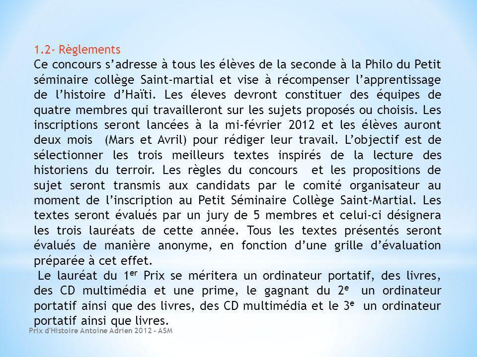 Prix d Histoire Antoine Adrien 2012 - ASM 1.2- Règlements Ce concours sadresse à tous les élèves de la seconde à la Philo du Petit séminaire collège Saint-martial et vise à récompenser lapprentissage de lhistoire dHaïti.