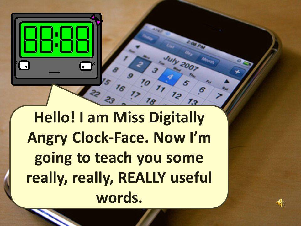 Hello.I am Miss Digitally Angry Clock-Face.