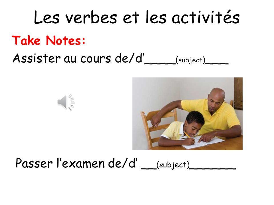 Les verbes et les activités Take Notes: Assister au cours de/d____ ( subject ) ___ Passer lexamen de/d __ (subject) ______