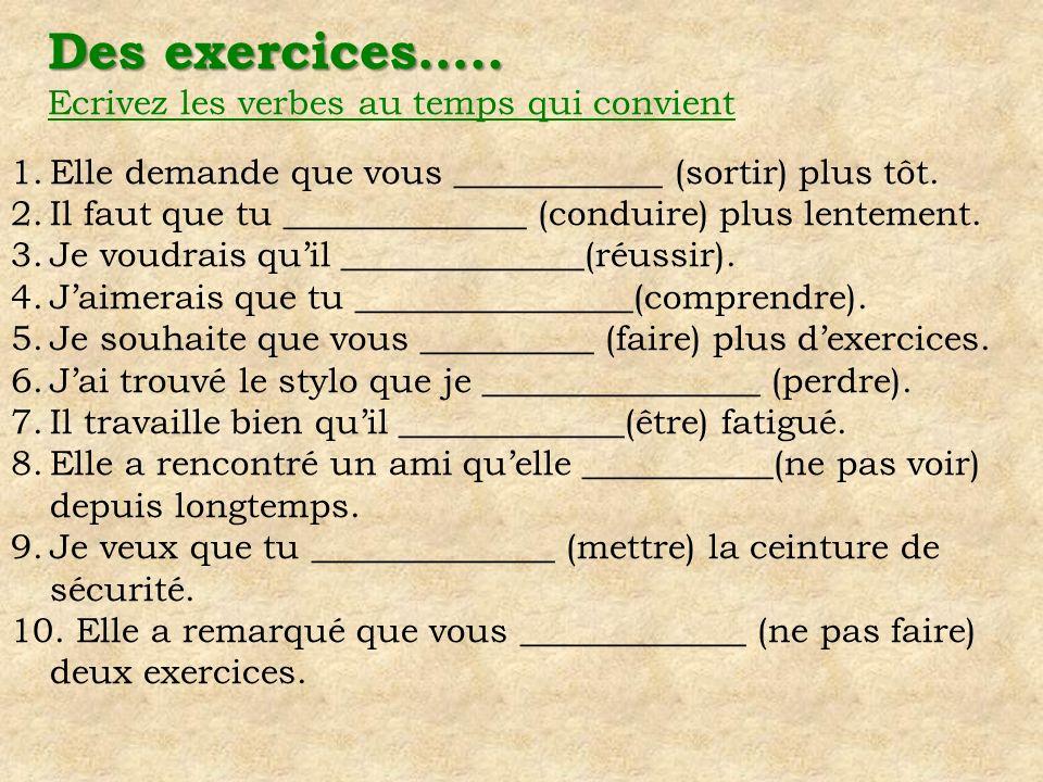Des exercices….. Ecrivez les verbes au temps qui convient 1.Elle demande que vous ____________ (sortir) plus tôt. 2.Il faut que tu ______________ (con