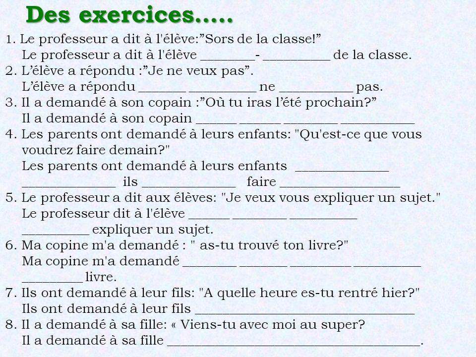 Des exercices….. 1. Le professeur a dit à l'élève:Sors de la classe! Le professeur a dit à l'élève ________- __________ de la classe. 2. Lélève a répo