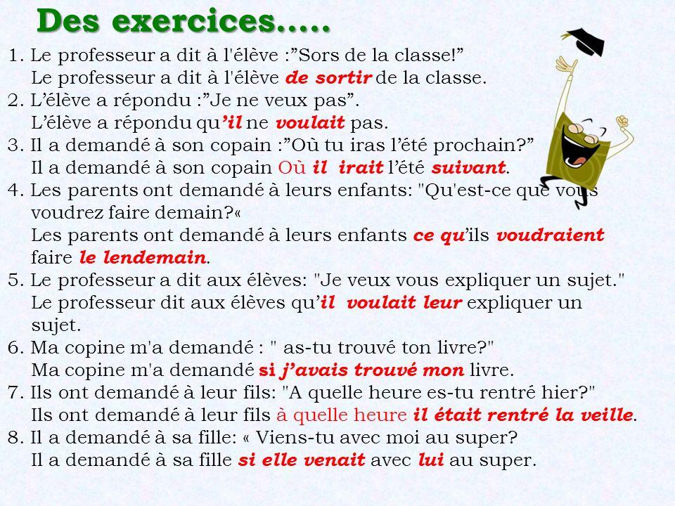 Des exercices….. 1. Le professeur a dit à l'élève :Sors de la classe! Le professeur a dit à l'élève de sortir de la classe. 2. Lélève a répondu :Je ne