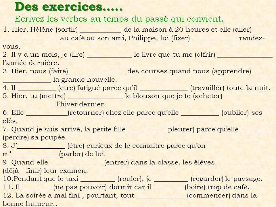Des exercices….. Des exercices….. Ecrivez les verbes au temps du passé qui convient. 1. Hier, Hélène (sortir) ____________ de la maison à 20 heures et