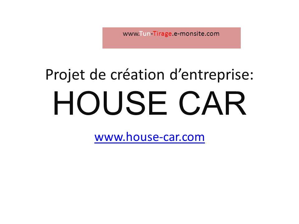 Projet de création dentreprise: HOUSE CAR www.house-car.com www.Tun-Tirage.e-monsite.com