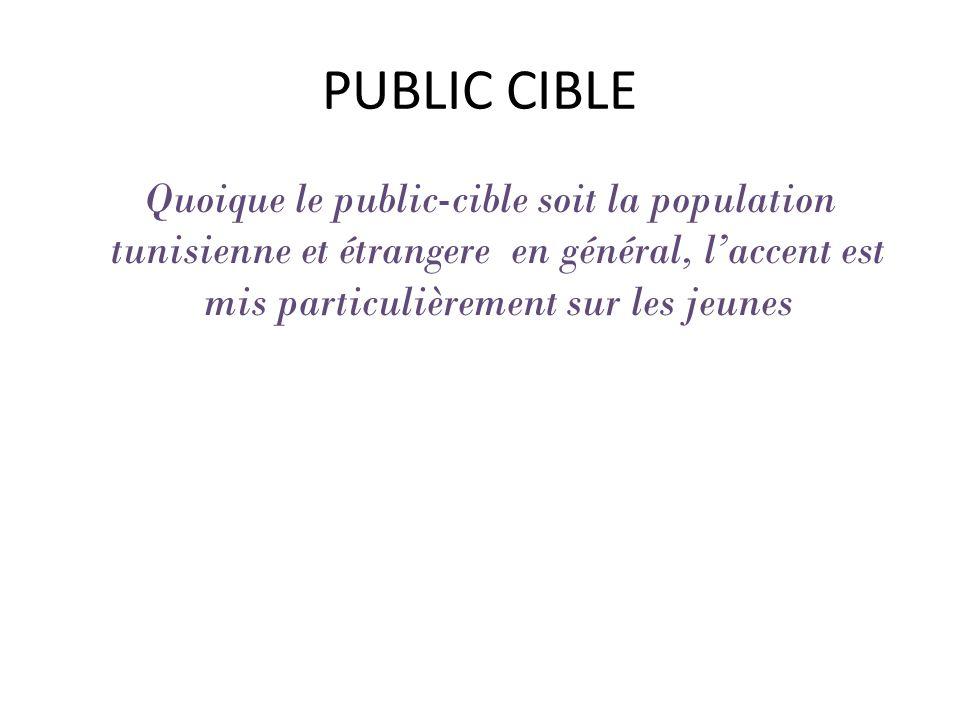 PUBLIC CIBLE Quoique le public-cible soit la population tunisienne et étrangere en général, laccent est mis particulièrement sur les jeunes