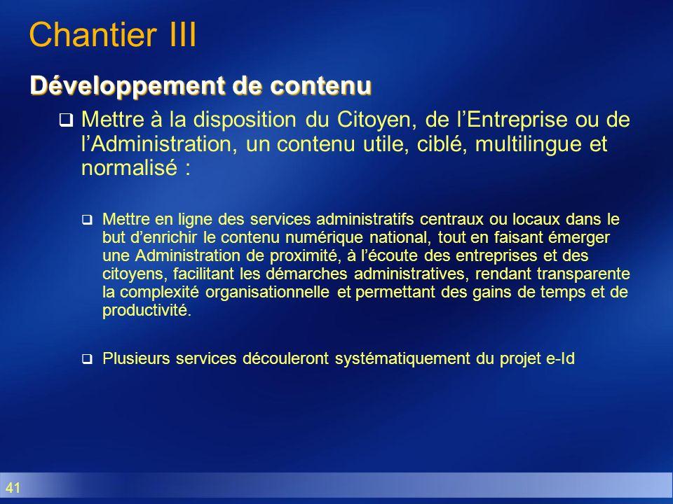 41 Chantier III Développement de contenu Mettre à la disposition du Citoyen, de lEntreprise ou de lAdministration, un contenu utile, ciblé, multilingu