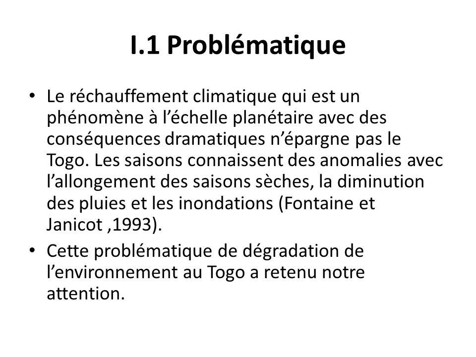 I.1 Problématique Le réchauffement climatique qui est un phénomène à léchelle planétaire avec des conséquences dramatiques népargne pas le Togo. Les s