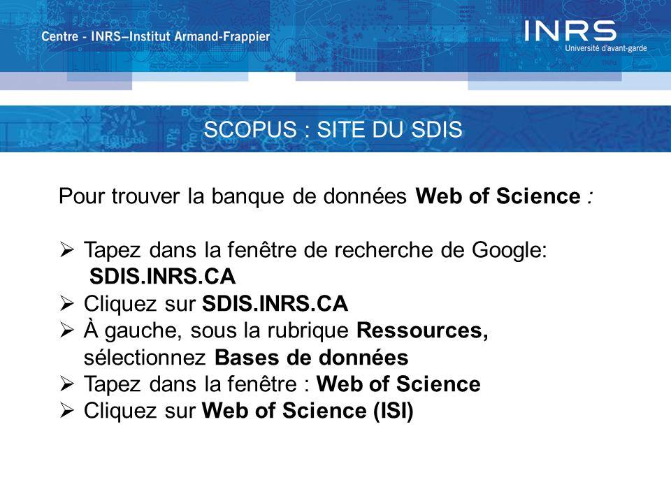 SCOPUS : SITE DU SDIS Pour trouver la banque de données Web of Science : Tapez dans la fenêtre de recherche de Google: SDIS.INRS.CA Cliquez sur SDIS.I