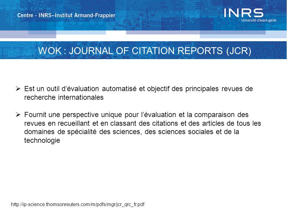 WOK : JOURNAL OF CITATION REPORTS (JCR) Est un outil dévaluation automatisé et objectif des principales revues de recherche internationales Fournit un