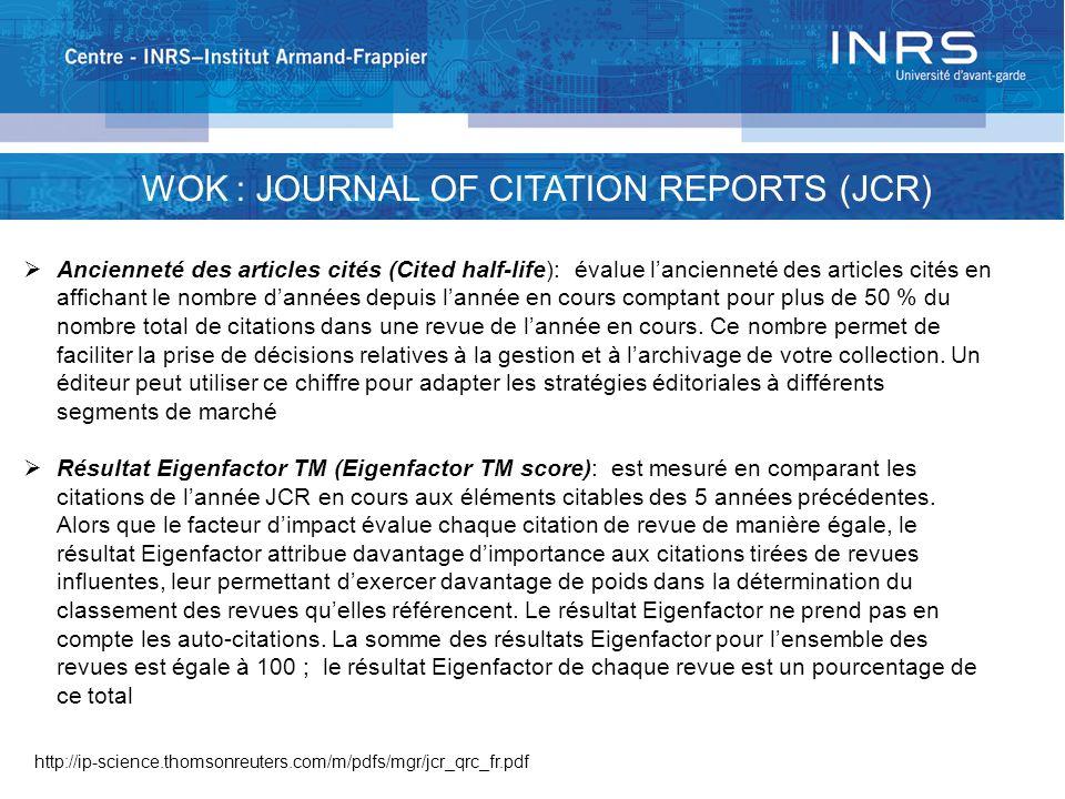 WOK : JOURNAL OF CITATION REPORTS (JCR) Ancienneté des articles cités (Cited half-life): évalue lancienneté des articles cités en affichant le nombre