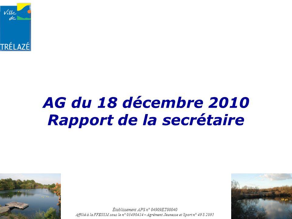 AG du 18 décembre 2010 Rapport de la secrétaire Établissement APS n° 04909ET00040 Affilié à la FFESSM sous le n° 03490414 – Agrément Jeunesse et Sport n° 49 S 2095