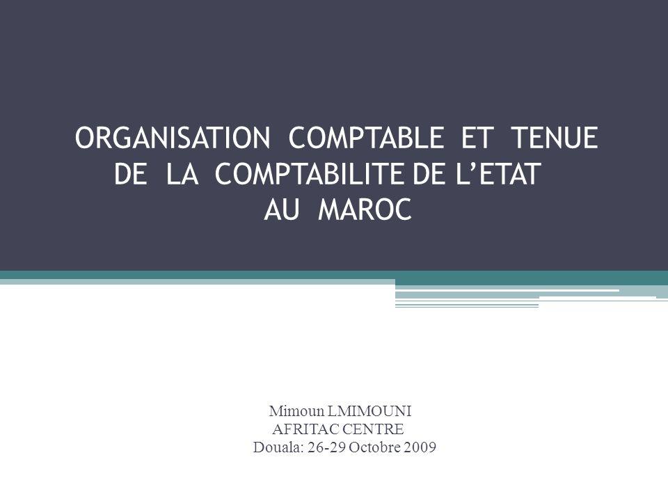 ORGANISATION COMPTABLE ET TENUE DE LA COMPTABILITE DE LETAT AU MAROC Mimoun LMIMOUNI AFRITAC CENTRE Douala: 26-29 Octobre 2009
