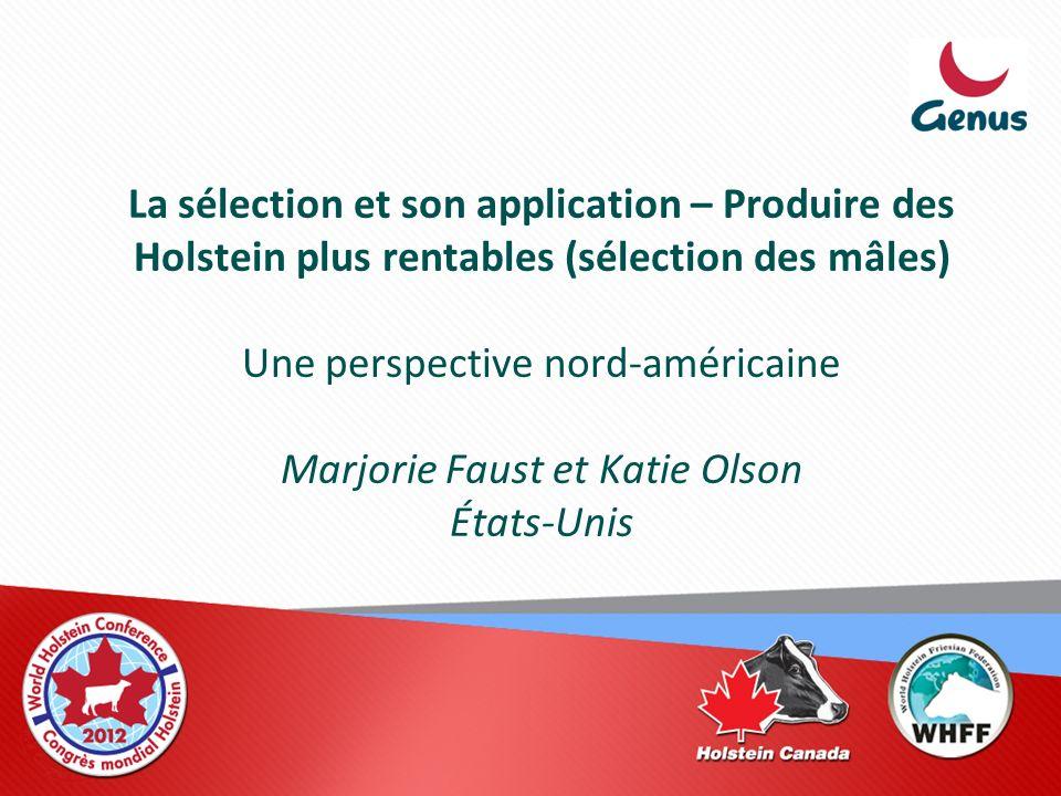 La sélection et son application – Produire des Holstein plus rentables (sélection des mâles) Une perspective nord-américaine Marjorie Faust et Katie O