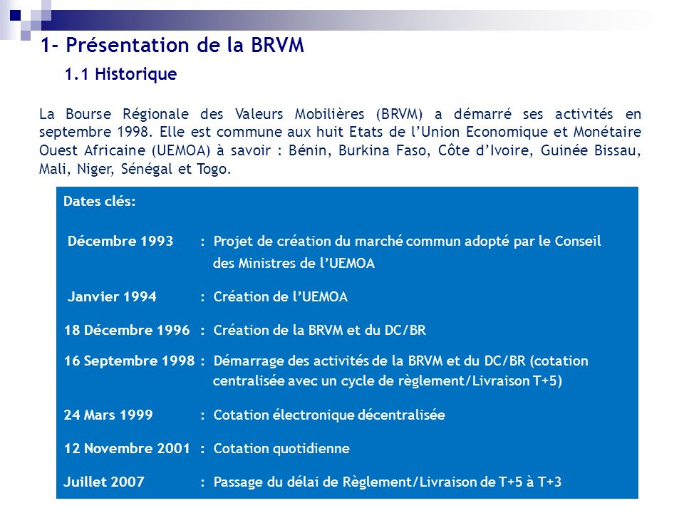 1.2 Organisation (1/2) Organe de régulation du marché : Le Conseil Régional de lEpargne Publique et des Marchés Financiers (CREPMF) Structures centrales Bourse Régionale des Valeurs Mobilières (BRVM); Dépositaire Central/ Banque de Règlement (DC/BR) Intervenants commerciaux Sociétés de Gestion et dIntermédiation; Sociétés de Gestion de Patrimoine; Sociétés de Gestion dOPCVM; Teneurs de Compte et Conservateurs; Apporteurs dAffaires; Conseils en investissement boursier; Démarcheurs.