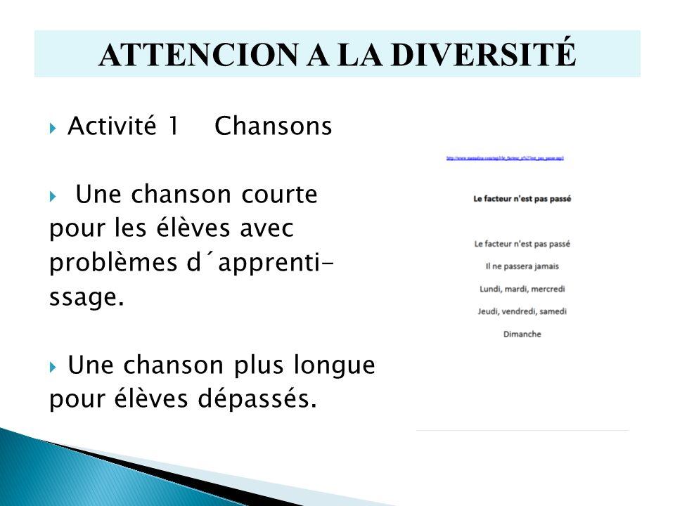 Activité 1 Chansons Une chanson courte pour les élèves avec problèmes d´apprenti- ssage. Une chanson plus longue pour élèves dépassés. ATTENCION A LA