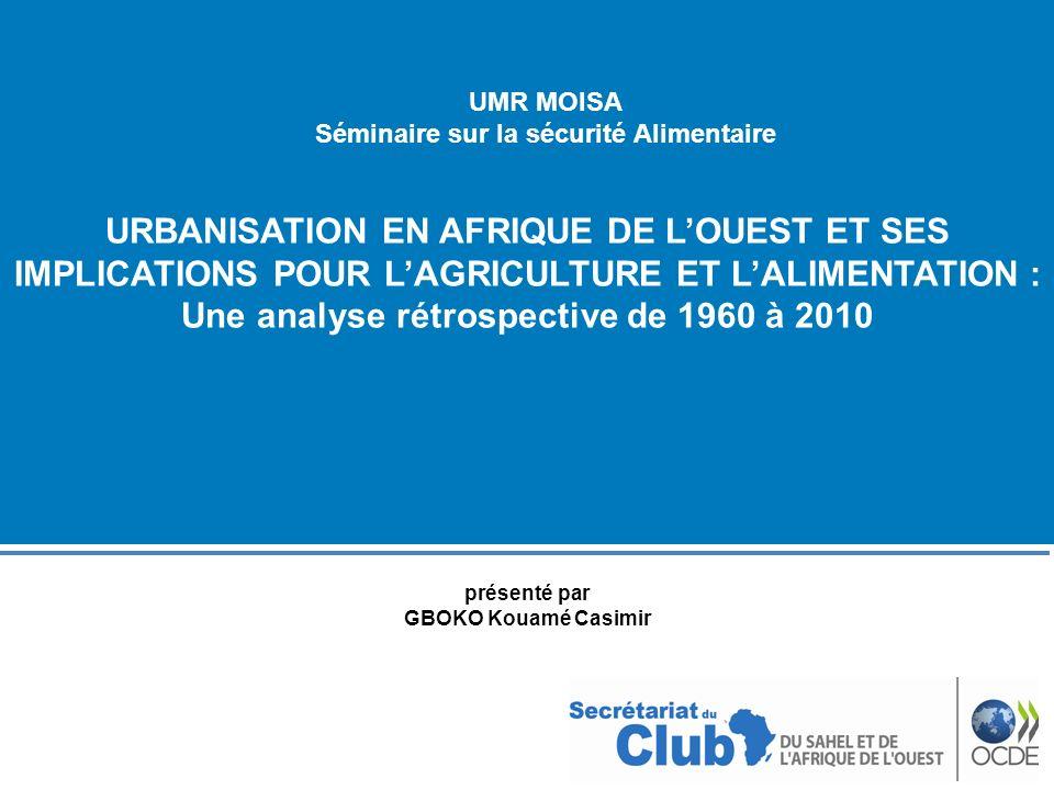 URBANISATION EN AFRIQUE DE LOUEST ET SES IMPLICATIONS POUR LAGRICULTURE ET LALIMENTATION : Une analyse rétrospective de 1960 à 2010 UMR MOISA Séminair