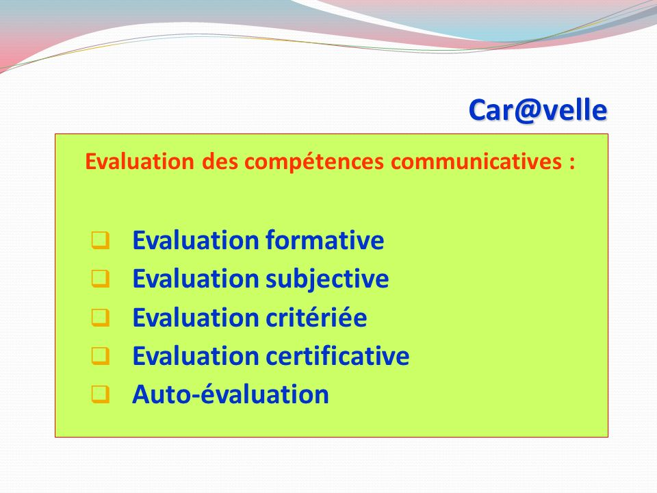 Car@velle Evaluation des compétences communicatives : Evaluation formative Evaluation subjective Evaluation critériée Evaluation certificative Auto-évaluation