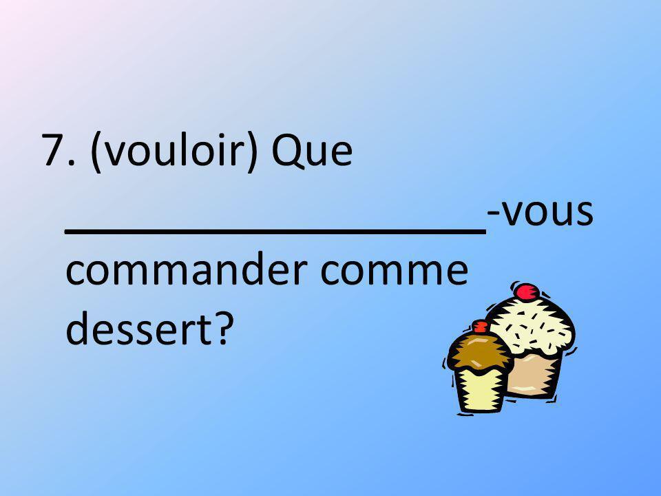 7. (vouloir) Que _________________-vous commander comme dessert