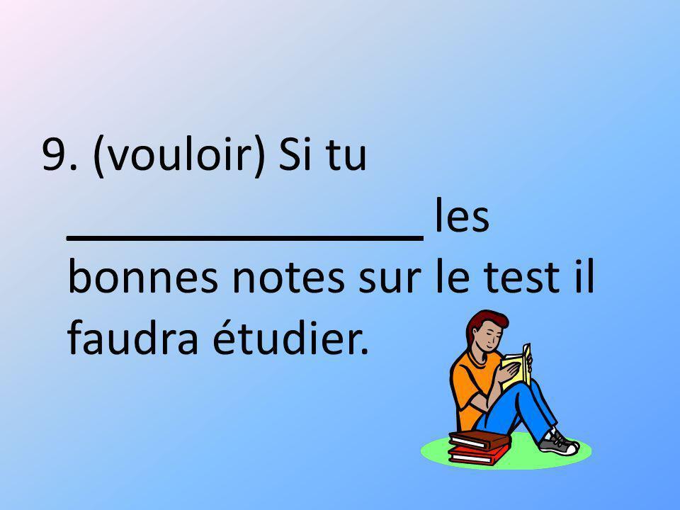 9. (vouloir) Si tu ______________ les bonnes notes sur le test il faudra étudier.