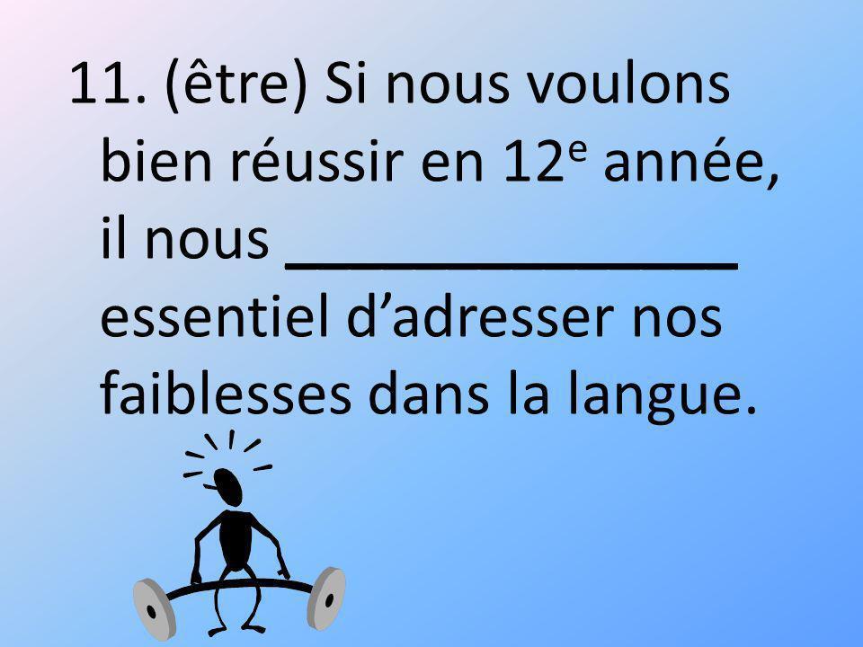 11. (être) Si nous voulons bien réussir en 12 e année, il nous ______________ essentiel dadresser nos faiblesses dans la langue.