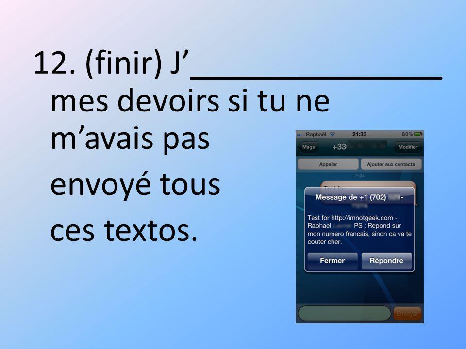 12. (finir) J ______________ mes devoirs si tu ne mavais pas envoyé tous ces textos.