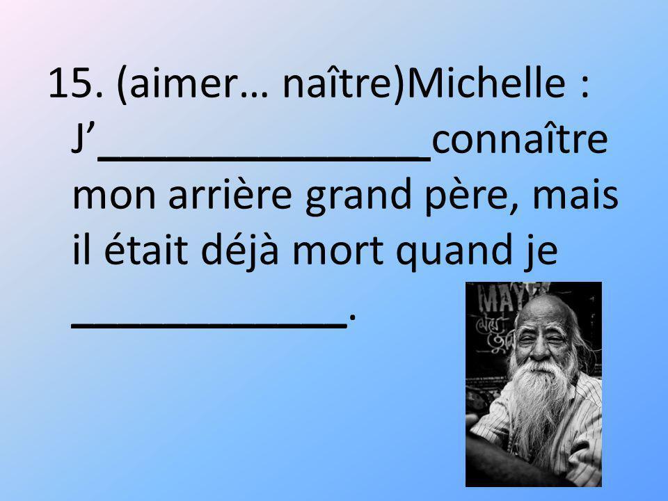 15. (aimer… naître)Michelle : J______________ connaître mon arrière grand père, mais il était déjà mort quand je ____________.