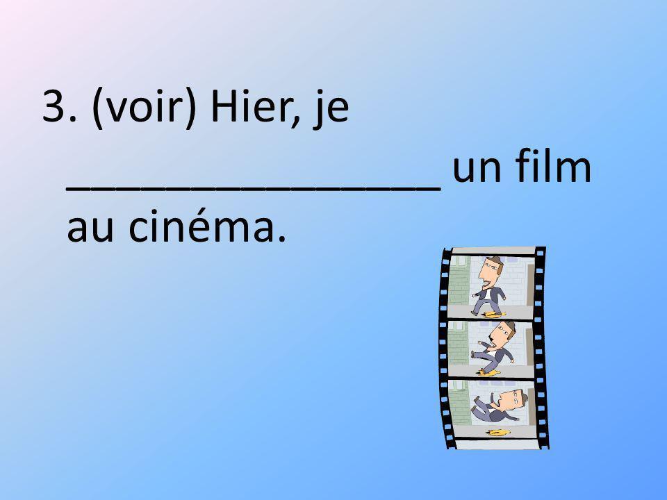 3. (voir) Hier, je _______________ un film au cinéma.