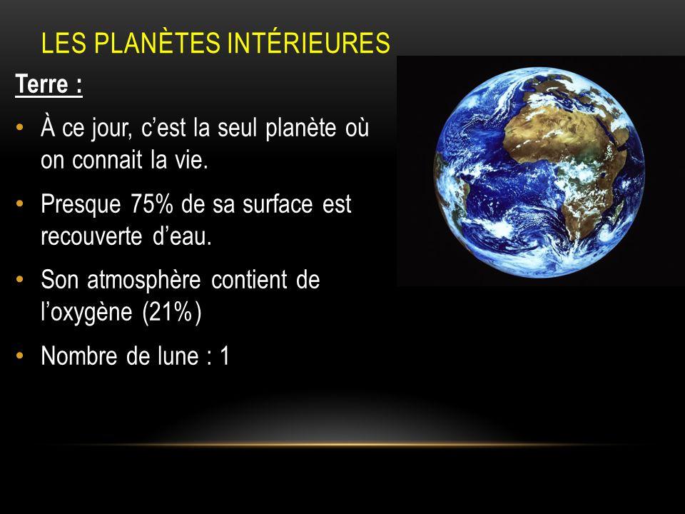 LES PLANÈTES INTÉRIEURES Terre : À ce jour, cest la seul planète où on connait la vie. Presque 75% de sa surface est recouverte deau. Son atmosphère c