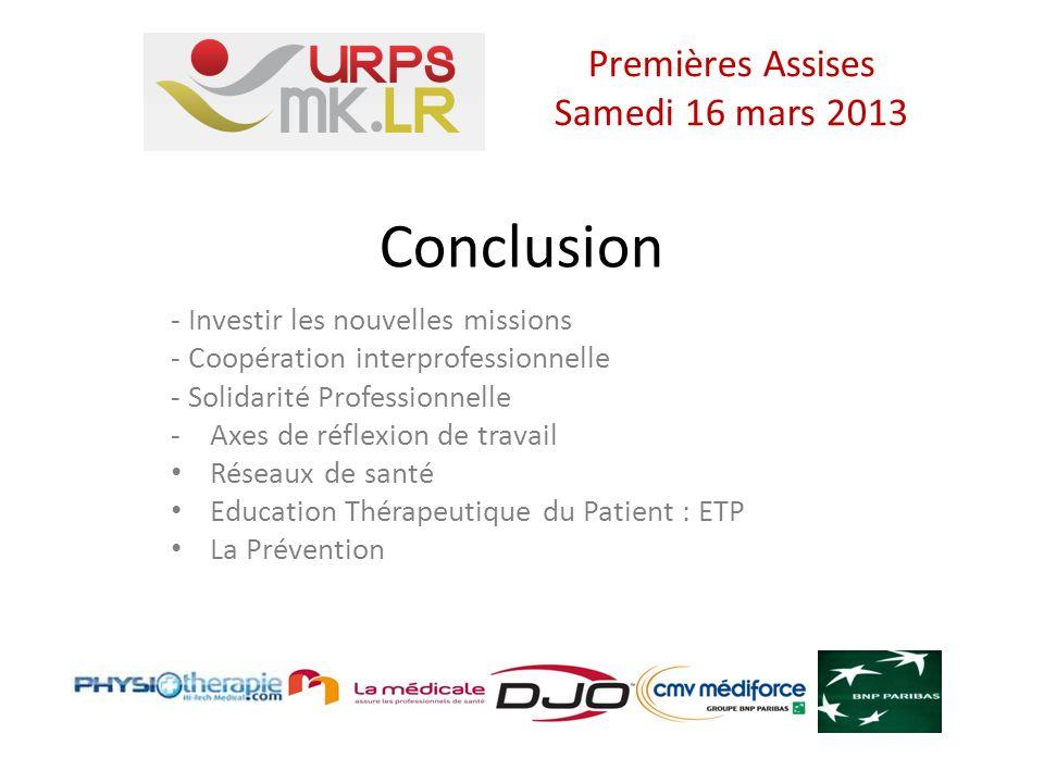 Conclusion - Investir les nouvelles missions - Coopération interprofessionnelle - Solidarité Professionnelle -Axes de réflexion de travail Réseaux de santé Education Thérapeutique du Patient : ETP La Prévention Premières Assises Samedi 16 mars 2013