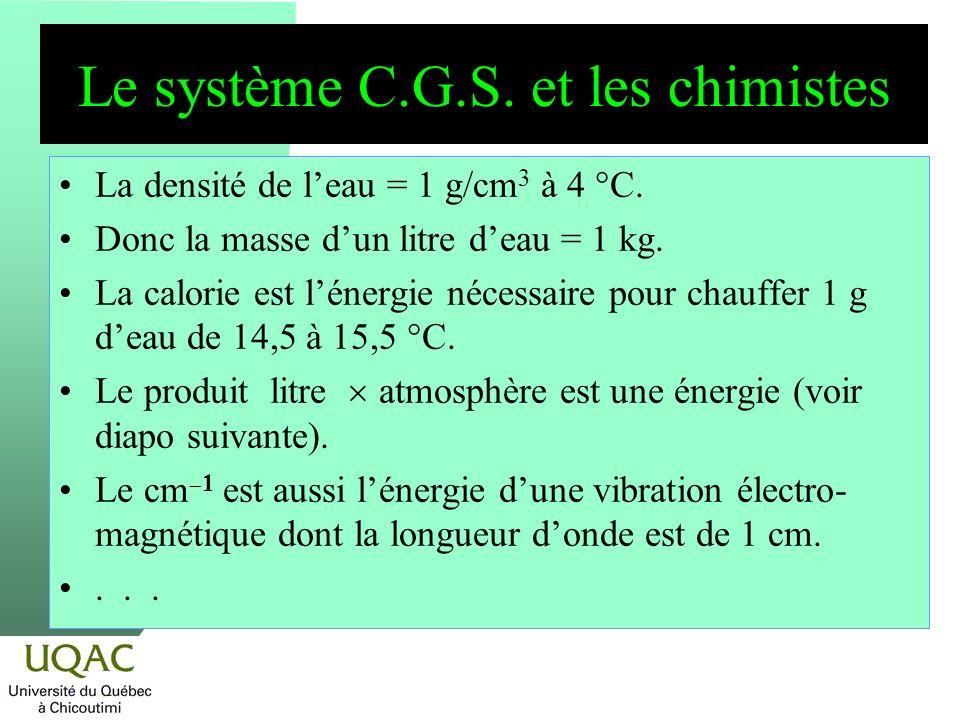 Le système C.G.S. et les chimistes La densité de leau = 1 g/cm 3 à 4 °C. Donc la masse dun litre deau = 1 kg. La calorie est lénergie nécessaire pour