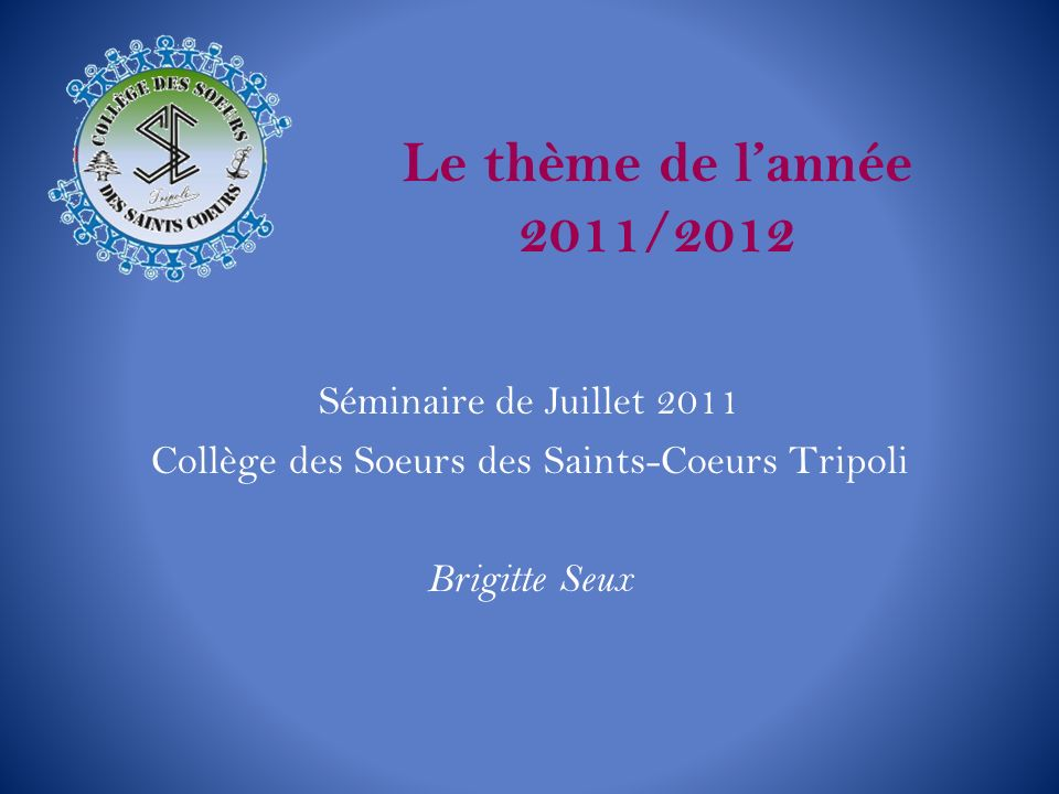 Le thème de lannée 2011/2012 Séminaire de Juillet 2011 Collège des Soeurs des Saints-Coeurs Tripoli Brigitte Seux