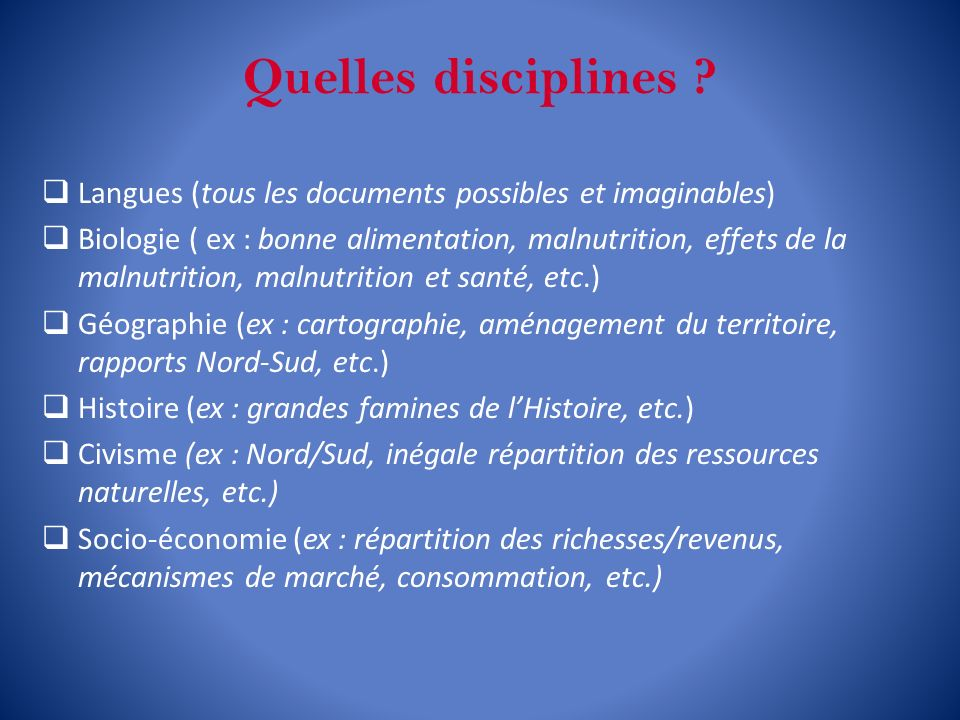 Quelles disciplines ? Langues (tous les documents possibles et imaginables) Biologie ( ex : bonne alimentation, malnutrition, effets de la malnutritio