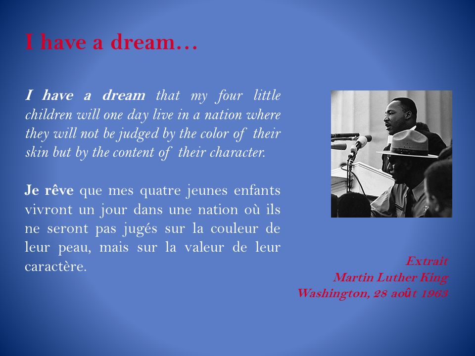 I have a dream… I have a dream that my four little children will one day live in a nation where they will not be judged by the color of their skin but by the content of their character.