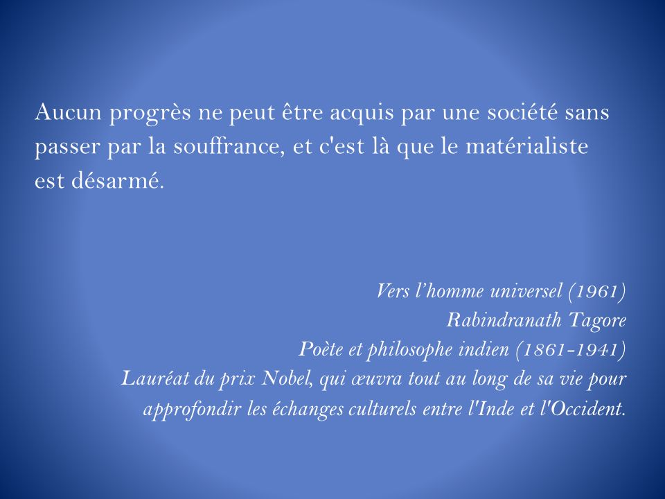 Vers lhomme universel (1961) Rabindranath Tagore Poète et philosophe indien (1861-1941) Lauréat du prix Nobel, qui œuvra tout au long de sa vie pour a