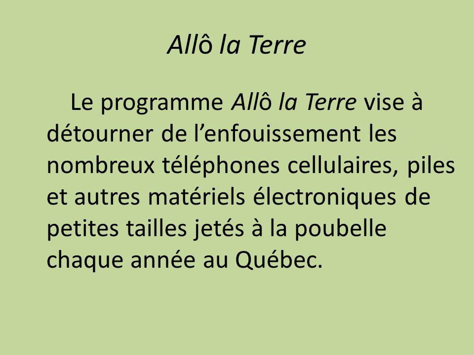 Allô la Terre Le programme Allô la Terre vise à détourner de lenfouissement les nombreux téléphones cellulaires, piles et autres matériels électroniques de petites tailles jetés à la poubelle chaque année au Québec.