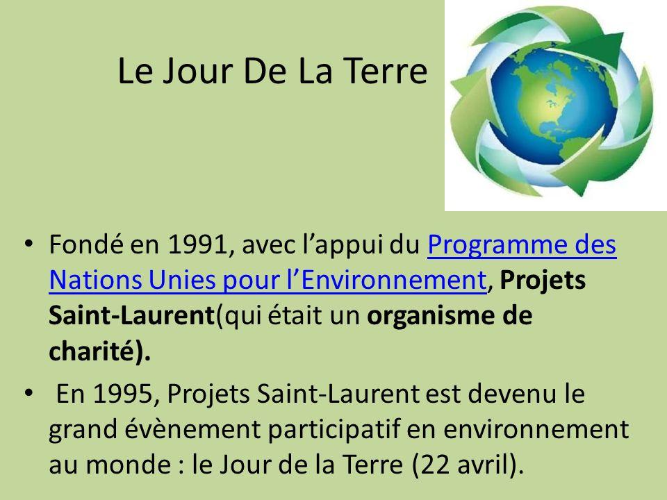 Le Jour De La Terre Fondé en 1991, avec lappui du Programme des Nations Unies pour lEnvironnement, Projets Saint-Laurent(qui était un organisme de charité).Programme des Nations Unies pour lEnvironnement En 1995, Projets Saint-Laurent est devenu le grand évènement participatif en environnement au monde : le Jour de la Terre (22 avril).