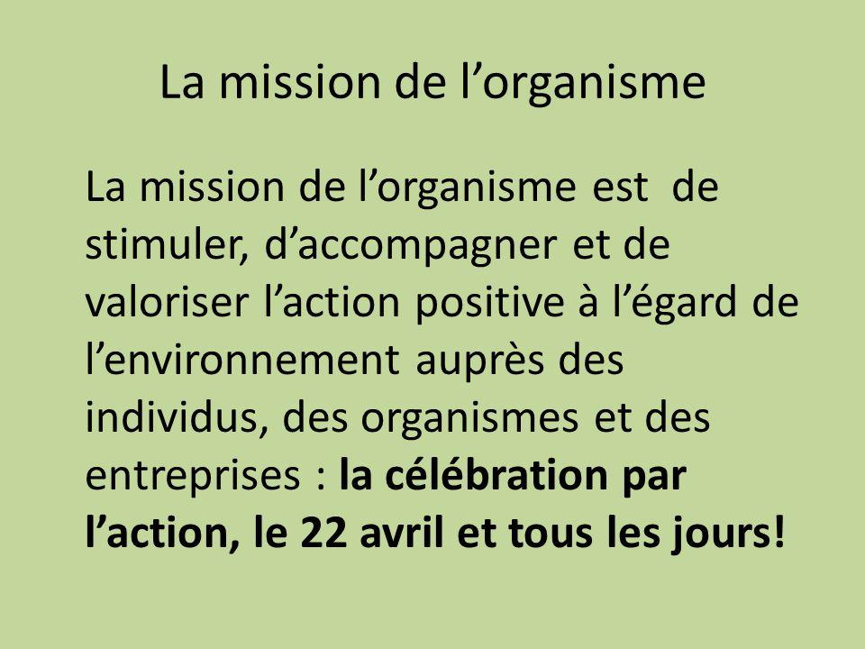 La mission de lorganisme La mission de lorganisme est de stimuler, daccompagner et de valoriser laction positive à légard de lenvironnement auprès des individus, des organismes et des entreprises : la célébration par laction, le 22 avril et tous les jours!
