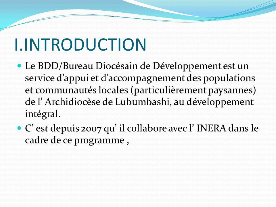 I.INTRODUCTION Le BDD/Bureau Diocésain de Développement est un service dappui et daccompagnement des populations et communautés locales (particulièrement paysannes) de l Archidiocèse de Lubumbashi, au développement intégral.