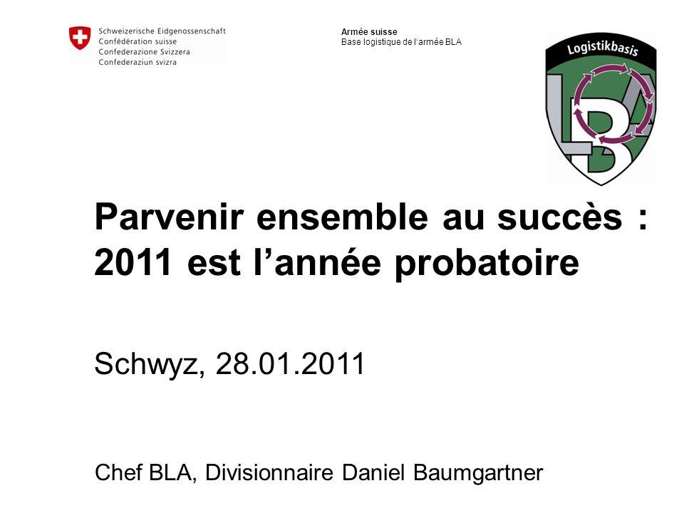 Armée suisse Base logistique de larmée BLA Parvenir ensemble au succès : 2011 est lannée probatoire Schwyz, 28.01.2011 Chef BLA, Divisionnaire Daniel
