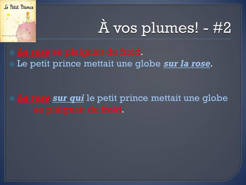 La rose se plaignait du froid. Le petit prince mettait une globe sur la rose. La rose sur qui le petit prince mettait une globe se plaignait du froid.