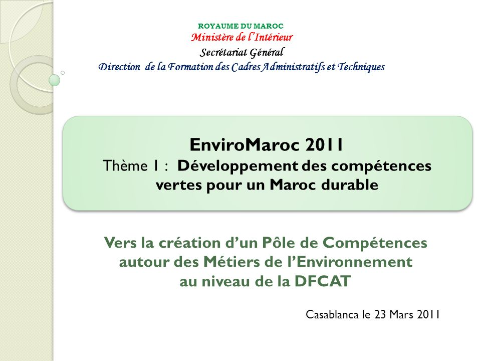 A- Sur le plan institutionnel et organisationnel 22 Validation du Plan Stratégique de la DFCAT (2011-2015) Chantier en cours de finalisation sur le Kit dOrganisation communal et sur le REC communal Création, mise en place et opérationnalisation effective du Service de lEtat Géré de Manière Autonome (SEGMA) au niveau de la DFCAT Projet de réorganisation de la DFCAT Rattachement en cours des Etablissements de Formation directement à la DFCAT EnviroMaroc 2011