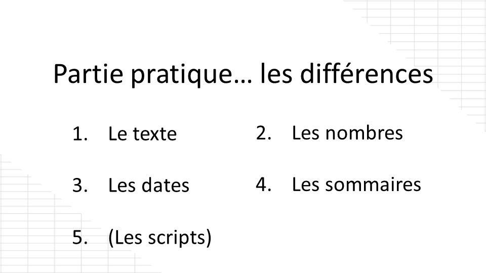 Partie pratique… les différences 1. Le texte 3. Les dates 5. (Les scripts) 2. Les nombres 4. Les sommaires