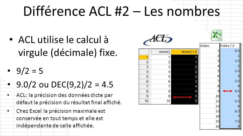 ACL utilise le calcul à virgule (décimale) fixe. 9/2 = 5 9.0/2 ou DEC(9,2)/2 = 4.5 ACL: la précision des données dicte par défaut la précision du résu
