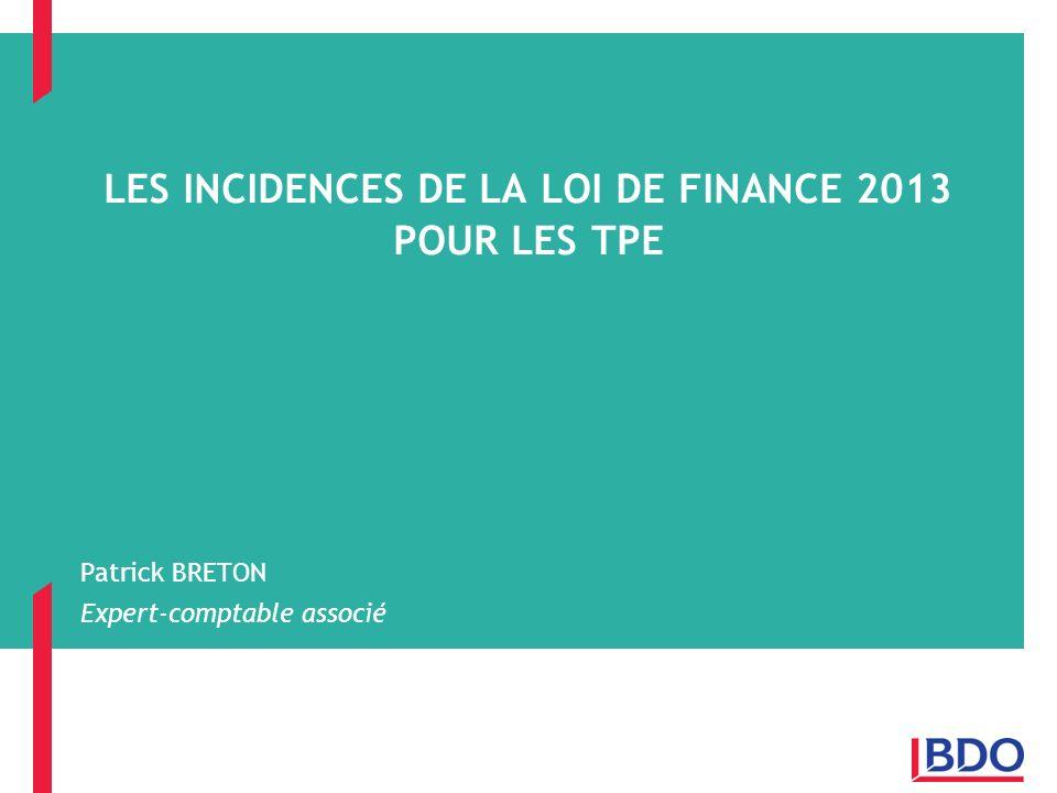 LES INCIDENCES DE LA LOI DE FINANCE 2013 POUR LES TPE Patrick BRETON Expert-comptable associé