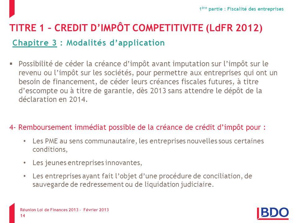 TITRE 1 – CREDIT DIMPÔT COMPETITIVITE (LdFR 2012) Possibilité de céder la créance dimpôt avant imputation sur limpôt sur le revenu ou limpôt sur les s