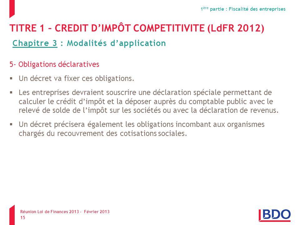 TITRE 1 – CREDIT DIMPÔT COMPETITIVITE (LdFR 2012) 5- Obligations déclaratives Un décret va fixer ces obligations. Les entreprises devraient souscrire
