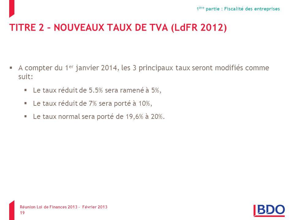 TITRE 2 – NOUVEAUX TAUX DE TVA (LdFR 2012) A compter du 1 er janvier 2014, les 3 principaux taux seront modifiés comme suit: Le taux réduit de 5.5% se