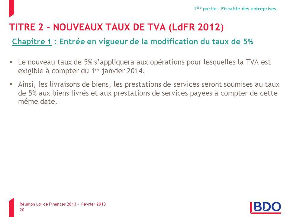 TITRE 2 – NOUVEAUX TAUX DE TVA (LdFR 2012) Le nouveau taux de 5% sappliquera aux opérations pour lesquelles la TVA est exigible à compter du 1 er janv